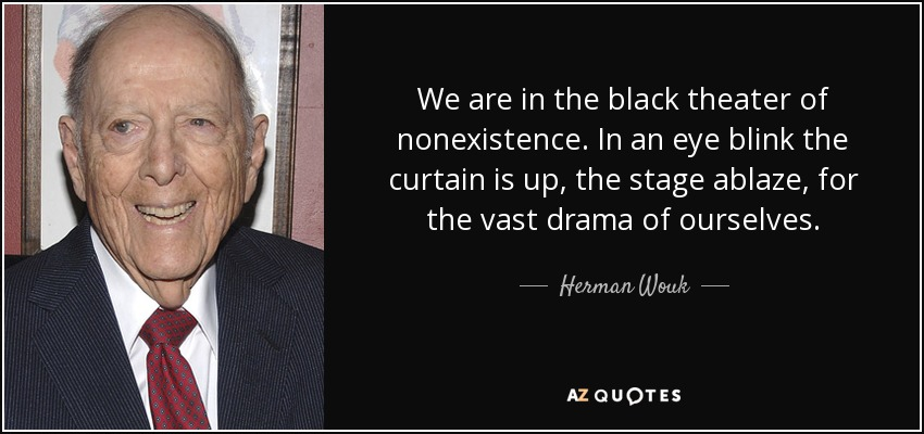 We are in the black theater of nonexistence. In an eye blink the curtain is up, the stage ablaze, for the vast drama of ourselves. - Herman Wouk