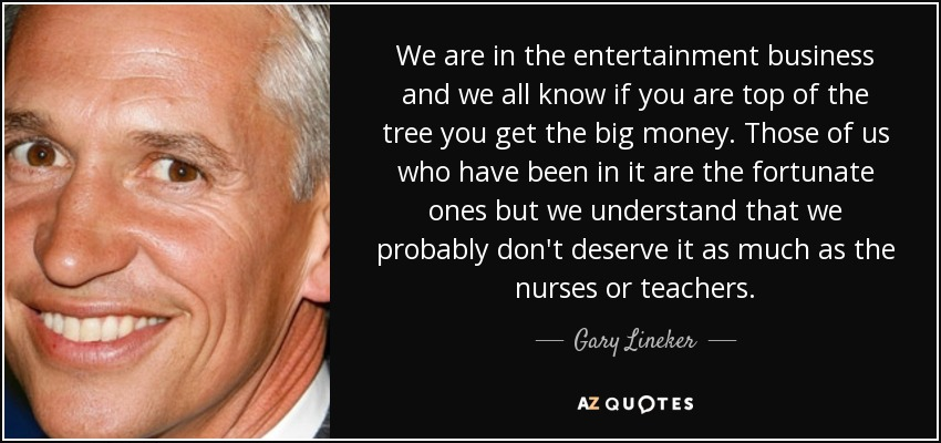 We are in the entertainment business and we all know if you are top of the tree you get the big money. Those of us who have been in it are the fortunate ones but we understand that we probably don't deserve it as much as the nurses or teachers. - Gary Lineker