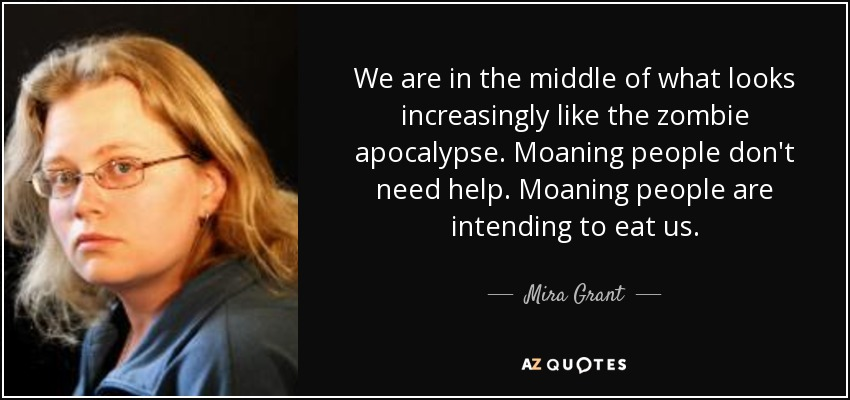 We are in the middle of what looks increasingly like the zombie apocalypse. Moaning people don't need help. Moaning people are intending to eat us. - Mira Grant