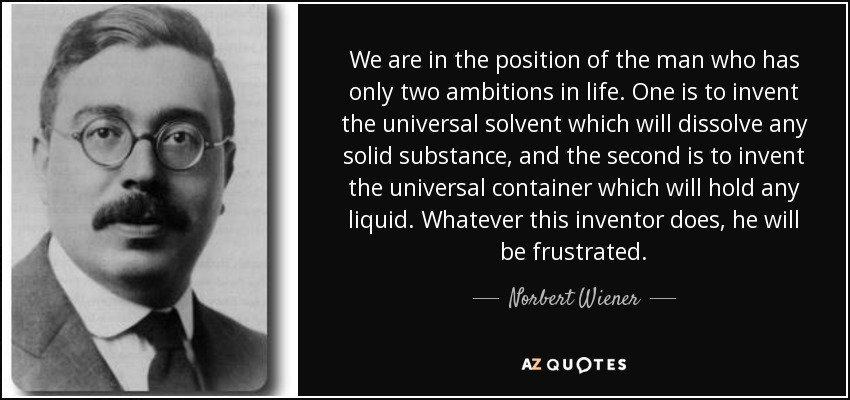 We are in the position of the man who has only two ambitions in life. One is to invent the universal solvent which will dissolve any solid substance, and the second is to invent the universal container which will hold any liquid. Whatever this inventor does, he will be frustrated. - Norbert Wiener