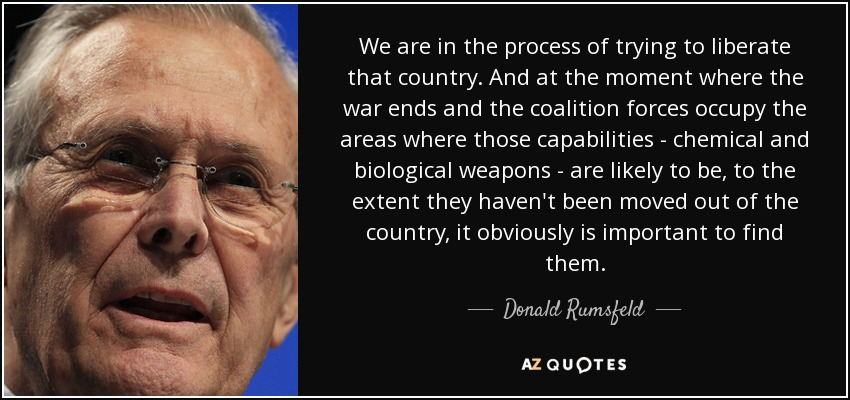 We are in the process of trying to liberate that country. And at the moment where the war ends and the coalition forces occupy the areas where those capabilities - chemical and biological weapons - are likely to be, to the extent they haven't been moved out of the country, it obviously is important to find them. - Donald Rumsfeld