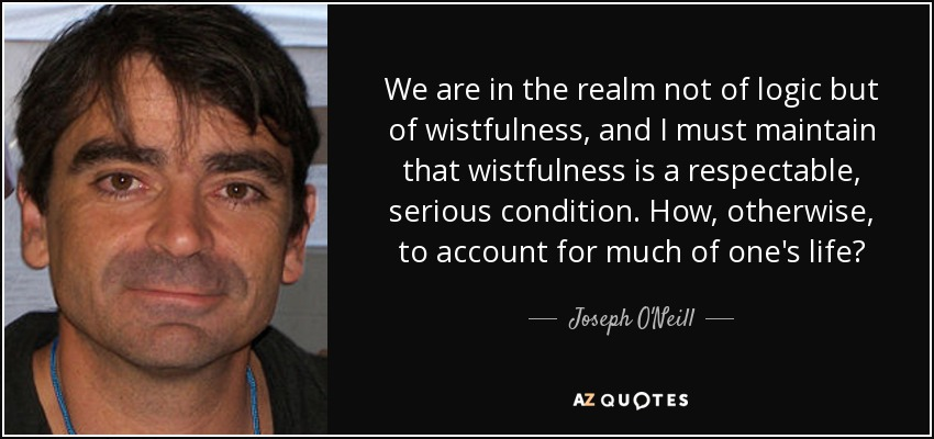 We are in the realm not of logic but of wistfulness, and I must maintain that wistfulness is a respectable, serious condition. How, otherwise, to account for much of one's life? - Joseph O'Neill