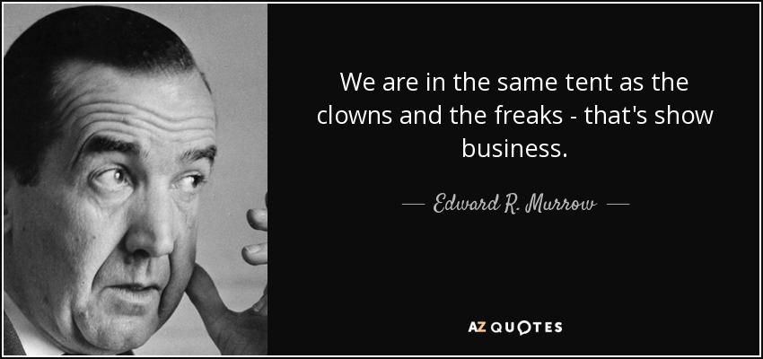 We are in the same tent as the clowns and the freaks-that's show business. - Edward R. Murrow