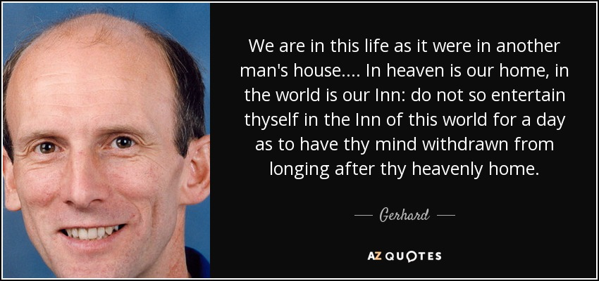 We are in this life as it were in another man's house.... In heaven is our home, in the world is our Inn: do not so entertain thyself in the Inn of this world for a day as to have thy mind withdrawn from longing after thy heavenly home. - Gerhard