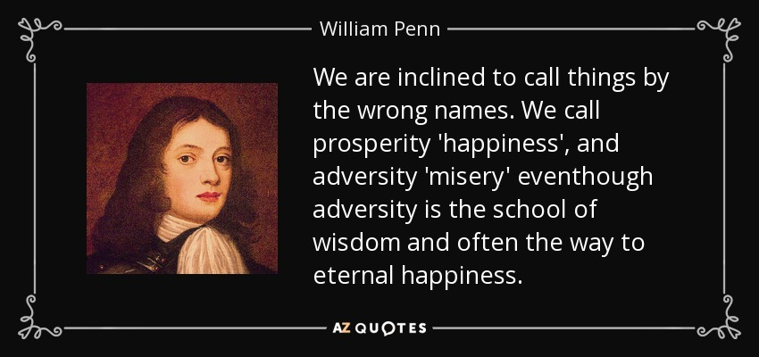 We are inclined to call things by the wrong names. We call prosperity 'happiness', and adversity 'misery' eventhough adversity is the school of wisdom and often the way to eternal happiness. - William Penn