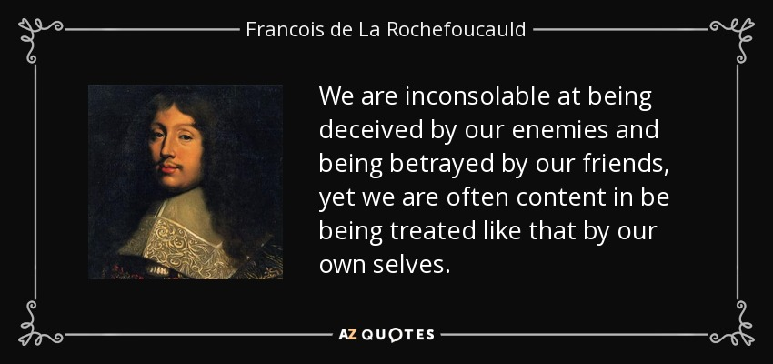 We are inconsolable at being deceived by our enemies and being betrayed by our friends, yet we are often content in be being treated like that by our own selves. - Francois de La Rochefoucauld