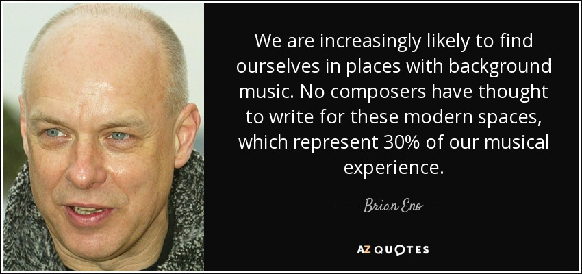 We are increasingly likely to find ourselves in places with background music. No composers have thought to write for these modern spaces, which represent 30% of our musical experience. - Brian Eno