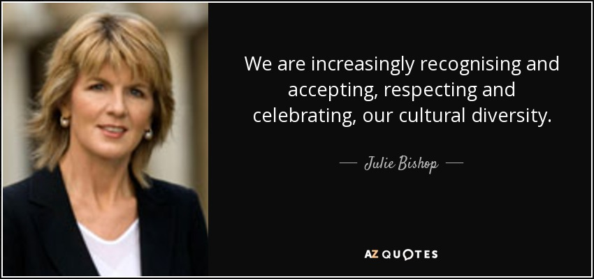 We are increasingly recognising and accepting, respecting and celebrating, our cultural diversity. - Julie Bishop