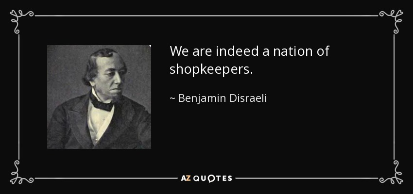We are indeed a nation of shopkeepers. - Benjamin Disraeli