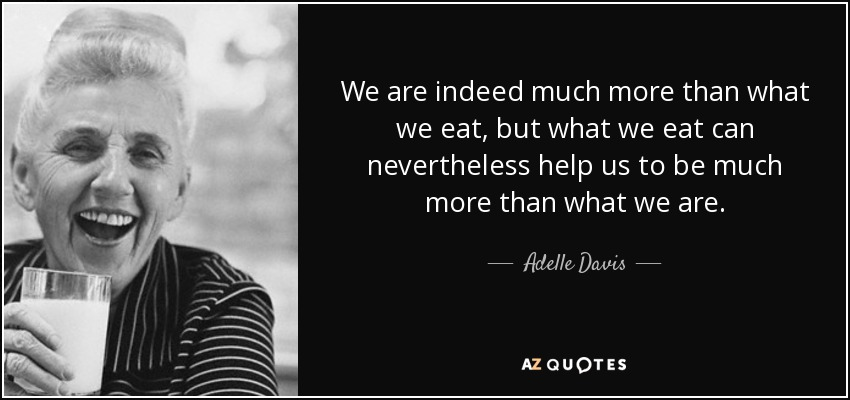 We are indeed much more than what we eat, but what we eat can nevertheless help us to be much more than what we are. - Adelle Davis