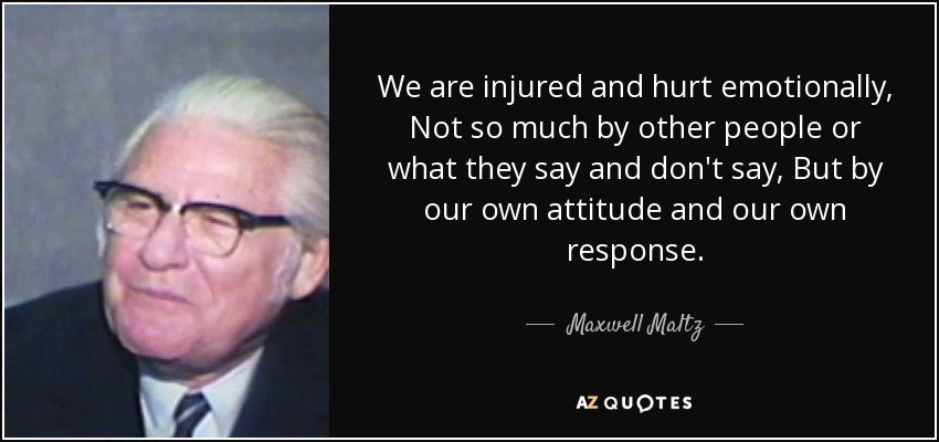 We are injured and hurt emotionally, Not so much by other people or what they say and don't say, But by our own attitude and our own response. - Maxwell Maltz