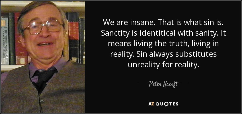 We are insane. That is what sin is. Sanctity is identitical with sanity. It means living the truth, living in reality. Sin always substitutes unreality for reality. - Peter Kreeft