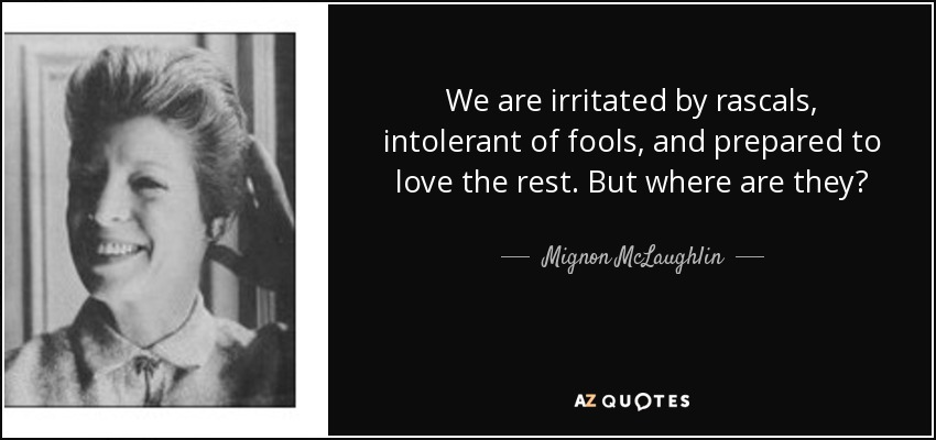 We are irritated by rascals, intolerant of fools, and prepared to love the rest. But where are they? - Mignon McLaughlin