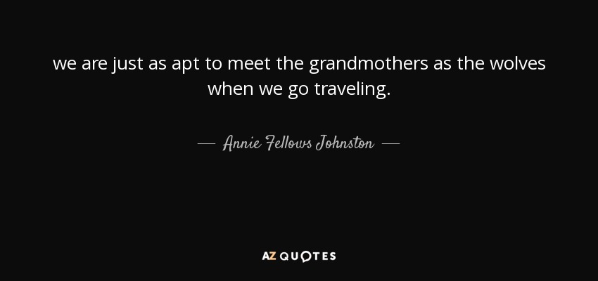 we are just as apt to meet the grandmothers as the wolves when we go traveling. - Annie Fellows Johnston