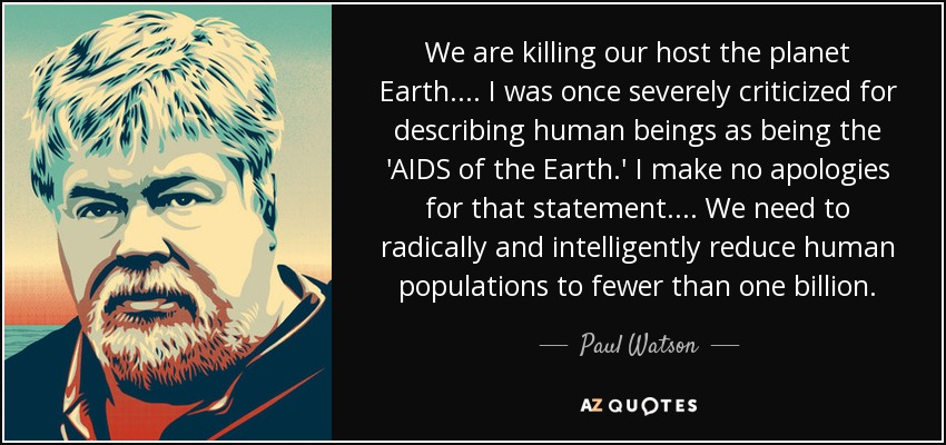 We are killing our host the planet Earth.... I was once severely criticized for describing human beings as being the 'AIDS of the Earth.' I make no apologies for that statement.... We need to radically and intelligently reduce human populations to fewer than one billion. - Paul Watson