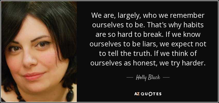We are, largely, who we remember ourselves to be. That's why habits are so hard to break. If we know ourselves to be liars, we expect not to tell the truth. If we think of ourselves as honest, we try harder. - Holly Black