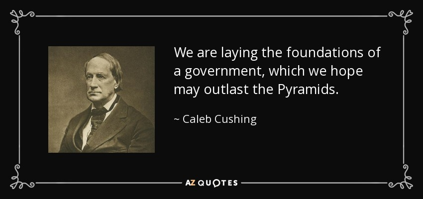 We are laying the foundations of a government, which we hope may outlast the Pyramids. - Caleb Cushing