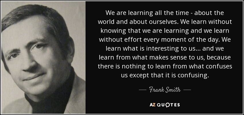 We are learning all the time - about the world and about ourselves. We learn without knowing that we are learning and we learn without effort every moment of the day. We learn what is interesting to us... and we learn from what makes sense to us, because there is nothing to learn from what confuses us except that it is confusing. - Frank Smith