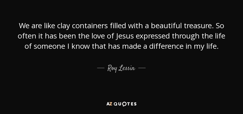We are like clay containers filled with a beautiful treasure. So often it has been the love of Jesus expressed through the life of someone I know that has made a difference in my life. - Roy Lessin