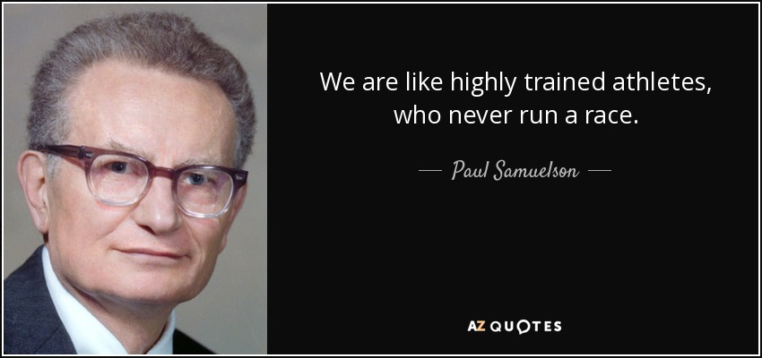 We are like highly trained athletes, who never run a race. - Paul Samuelson