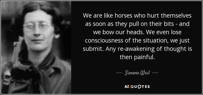 We are like horses who hurt themselves as soon as they pull on their bits - and we bow our heads. We even lose consciousness of the situation, we just submit. Any re-awakening of thought is then painful. - Simone Weil