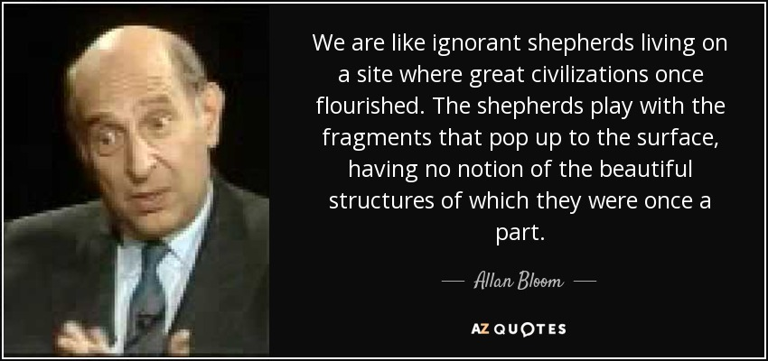 We are like ignorant shepherds living on a site where great civilizations once flourished. The shepherds play with the fragments that pop up to the surface, having no notion of the beautiful structures of which they were once a part. - Allan Bloom