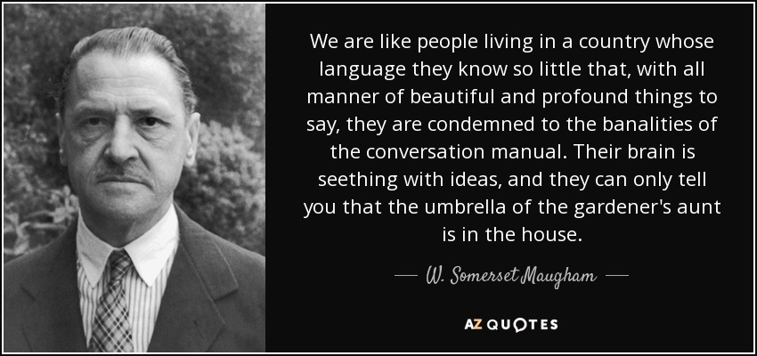 We are like people living in a country whose language they know so little that, with all manner of beautiful and profound things to say, they are condemned to the banalities of the conversation manual. Their brain is seething with ideas, and they can only tell you that the umbrella of the gardener's aunt is in the house. - W. Somerset Maugham