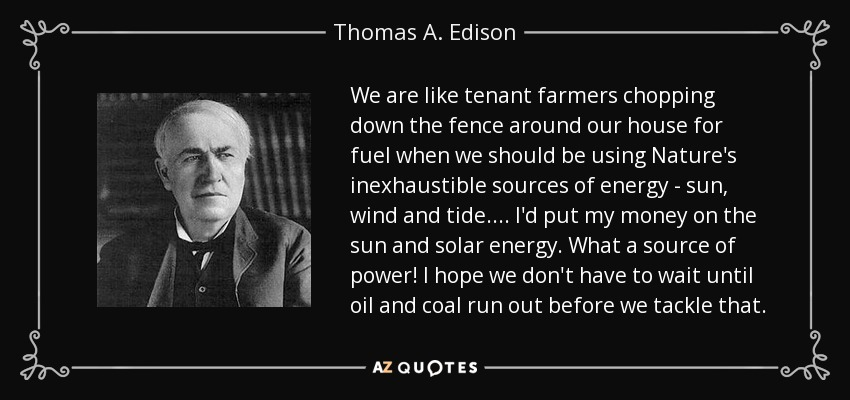 We are like tenant farmers chopping down the fence around our house for fuel when we should be using Nature's inexhaustible sources of energy - sun, wind and tide. ... I'd put my money on the sun and solar energy. What a source of power! I hope we don't have to wait until oil and coal run out before we tackle that. - Thomas A. Edison