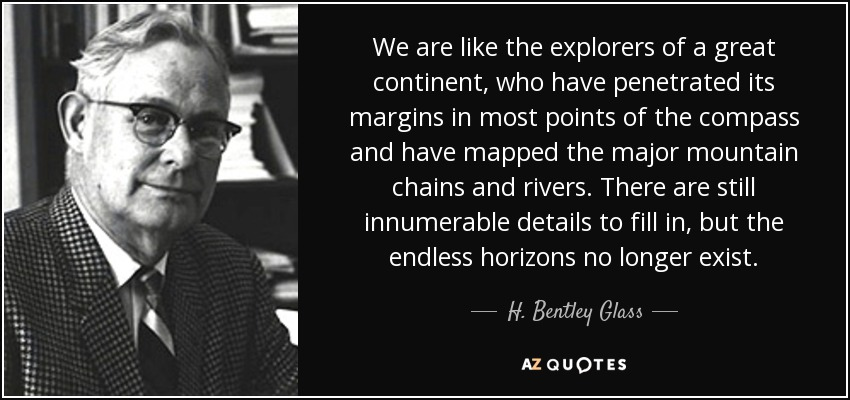 We are like the explorers of a great continent, who have penetrated its margins in most points of the compass and have mapped the major mountain chains and rivers. There are still innumerable details to fill in, but the endless horizons no longer exist. - H. Bentley Glass