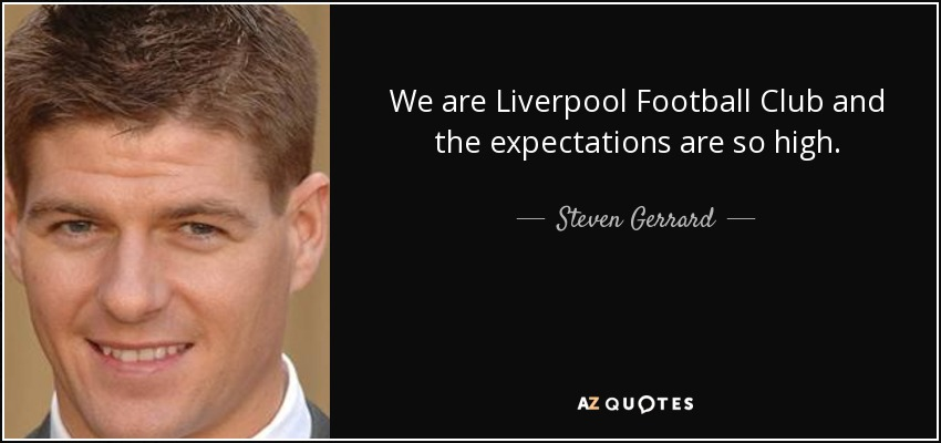We are Liverpool Football Club and the expectations are so high. - Steven Gerrard
