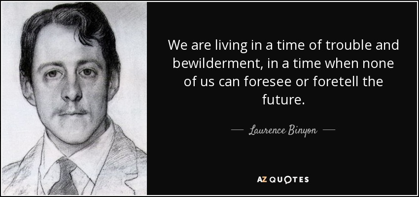 We are living in a time of trouble and bewilderment, in a time when none of us can foresee or foretell the future. - Laurence Binyon