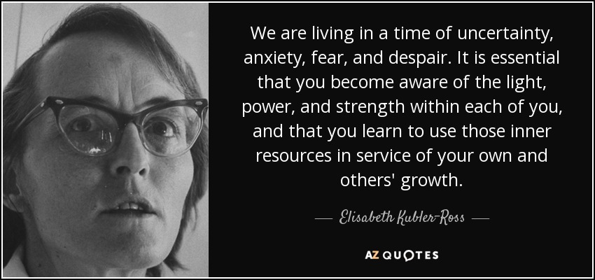 We are living in a time of uncertainty, anxiety, fear, and despair. It is essential that you become aware of the light, power, and strength within each of you, and that you learn to use those inner resources in service of your own and others' growth. - Elisabeth Kubler-Ross