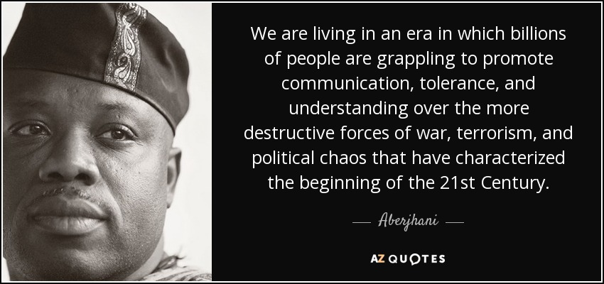 We are living in an era in which billions of people are grappling to promote communication, tolerance, and understanding over the more destructive forces of war, terrorism, and political chaos that have characterized the beginning of the 21st Century. - Aberjhani