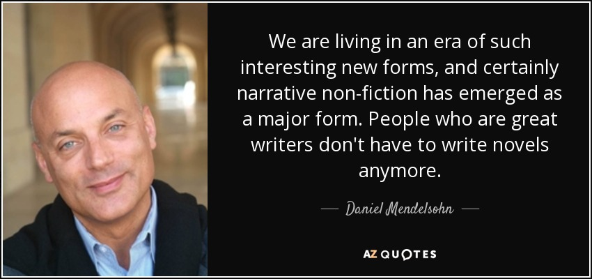 We are living in an era of such interesting new forms, and certainly narrative non-fiction has emerged as a major form. People who are great writers don't have to write novels anymore. - Daniel Mendelsohn