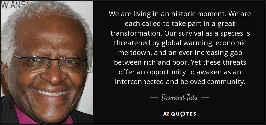 We are living in an historic moment. We are each called to take part in a great transformation. Our survival as a species is threatened by global warming, economic meltdown, and an ever-increasing gap between rich and poor. Yet these threats offer an opportunity to awaken as an interconnected and beloved community. - Desmond Tutu