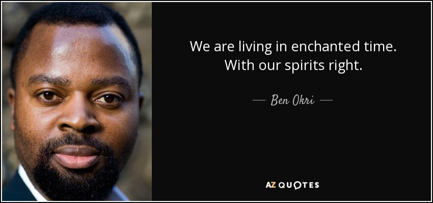 We are living in enchanted time. With our spirits right. - Ben Okri