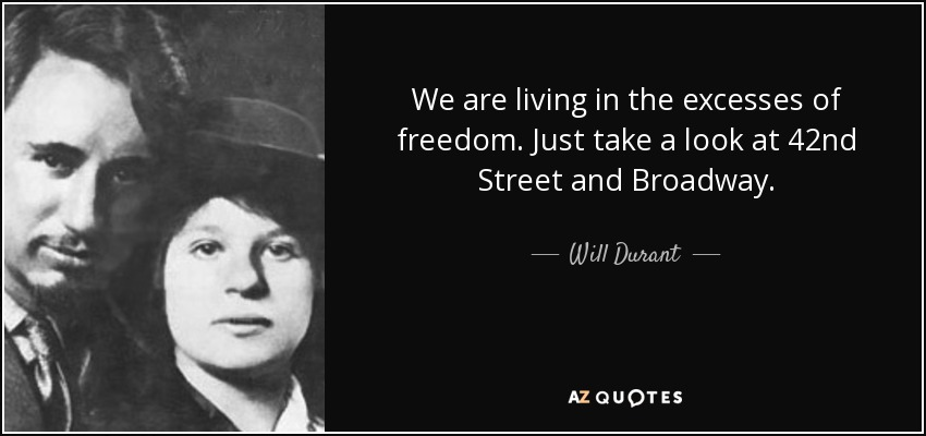 We are living in the excesses of freedom. Just take a look at 42nd Street and Broadway. - Will Durant
