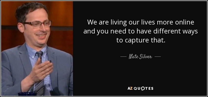 We are living our lives more online and you need to have different ways to capture that. - Nate Silver