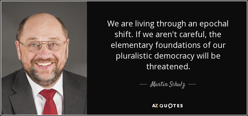 We are living through an epochal shift. If we aren't careful, the elementary foundations of our pluralistic democracy will be threatened. - Martin Schulz