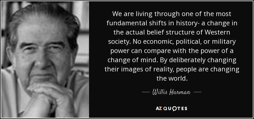 We are living through one of the most fundamental shifts in history- a change in the actual belief structure of Western society. No economic, political, or military power can compare with the power of a change of mind. By deliberately changing their images of reality, people are changing the world. - Willis Harman