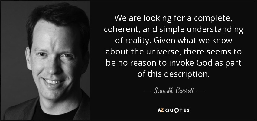 We are looking for a complete, coherent, and simple understanding of reality. Given what we know about the universe, there seems to be no reason to invoke God as part of this description. - Sean M. Carroll