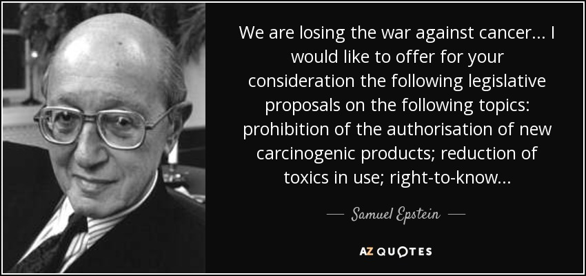 We are losing the war against cancer... I would like to offer for your consideration the following legislative proposals on the following topics: prohibition of the authorisation of new carcinogenic products; reduction of toxics in use; right-to-know... - Samuel Epstein