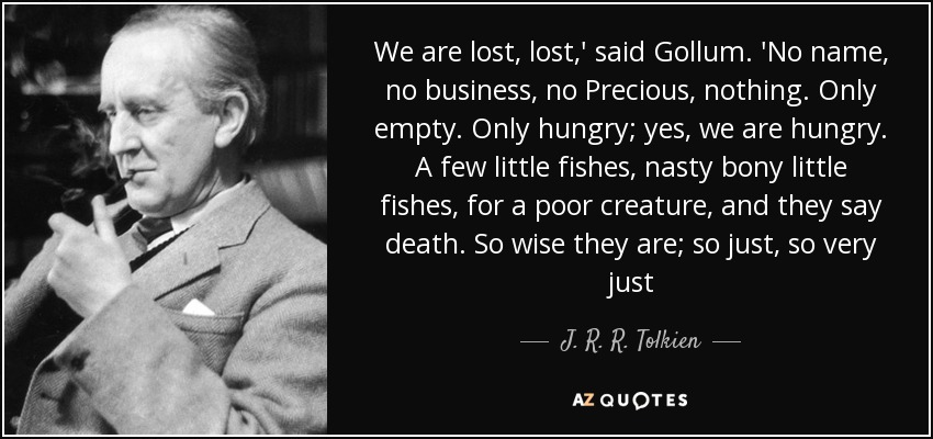 We are lost, lost,' said Gollum. 'No name, no business, no Precious, nothing. Only empty. Only hungry; yes, we are hungry. A few little fishes, nasty bony little fishes, for a poor creature, and they say death. So wise they are; so just, so very just - J. R. R. Tolkien