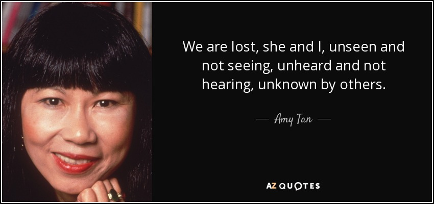 We are lost, she and I, unseen and not seeing, unheard and not hearing, unknown by others. - Amy Tan