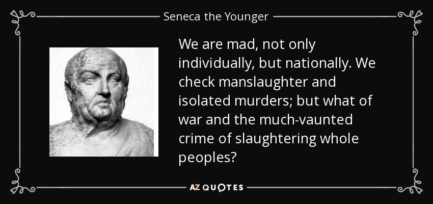 We are mad, not only individually, but nationally. We check manslaughter and isolated murders; but what of war and the much vaunted crime of slaughtering whole peoples? - Seneca the Younger