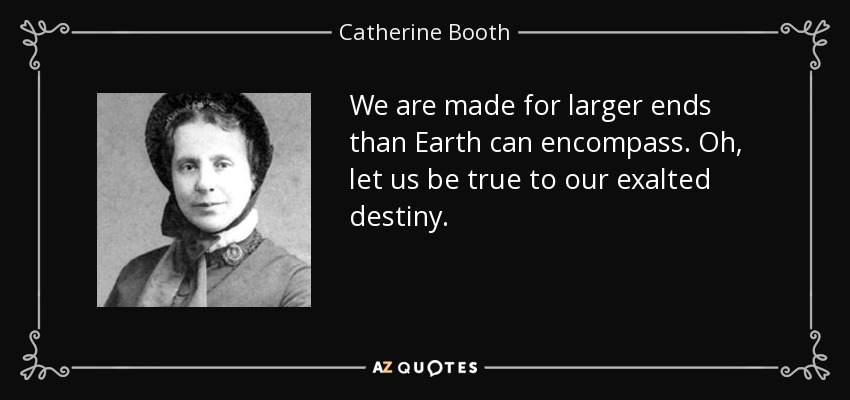 We are made for larger ends than Earth can encompass. Oh, let us be true to our exalted destiny. - Catherine Booth