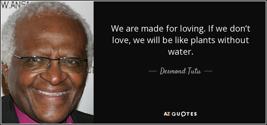 We are made for loving. If we don't love, we will be like plants without water. - Desmond Tutu