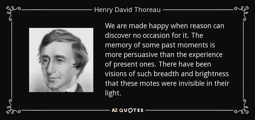 We are made happy when reason can discover no occasion for it. The memory of some past moments is more persuasive than the experience of present ones. There have been visions of such breadth and brightness that these motes were invisible in their light. - Henry David Thoreau