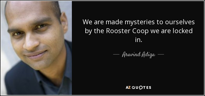 We are made mysteries to ourselves by the Rooster Coop we are locked in. - Aravind Adiga