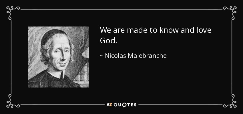 We are made to know and love God. - Nicolas Malebranche